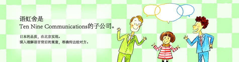 语虹舍是Ten Nine Communications的子公司。日本的品质,在北京实现。深入挖掘语言背后的寓意,准确传达给对方。